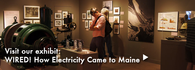 Explore our exhibit: Wired! How Electricity Came to Maine